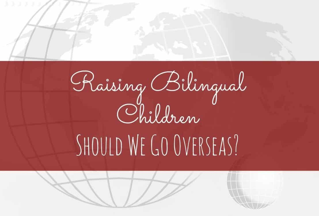 Raising Bilingual Children: Should We Go Overseas?