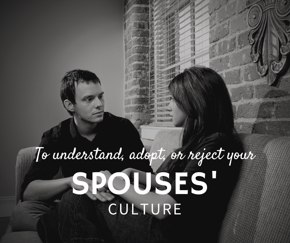 To Understand, Adopt, or Reject Your Spouses Culture