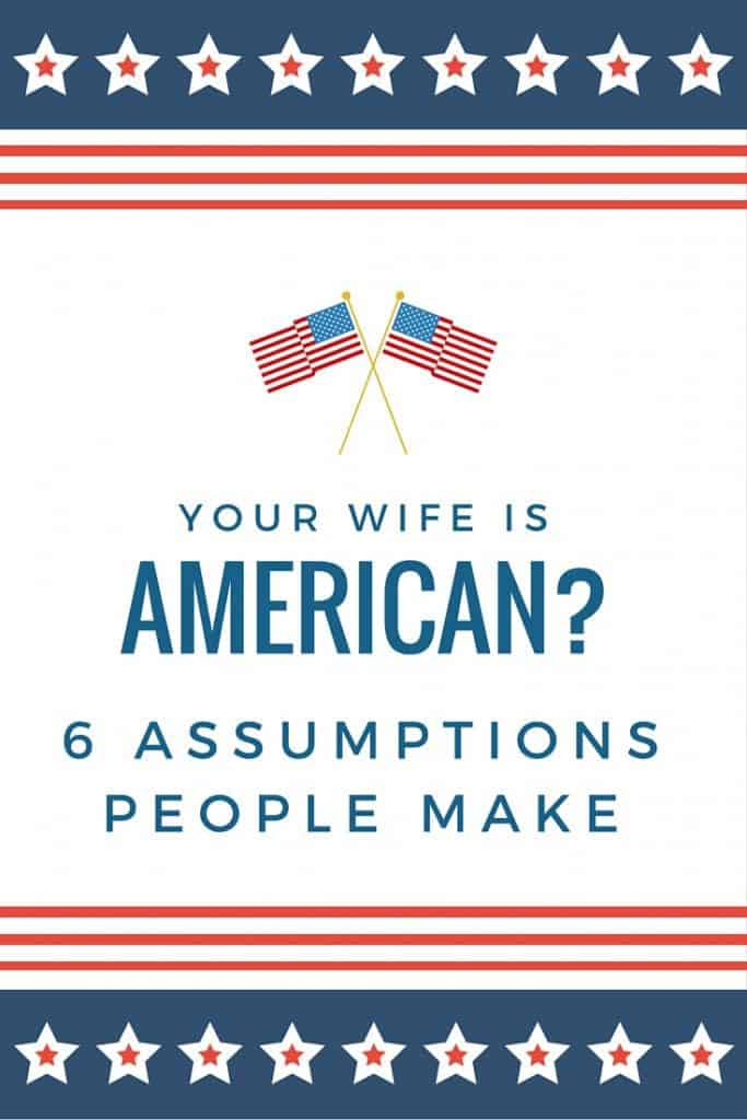 6 Assumptions People Make When You Tell Them Your Wife is American