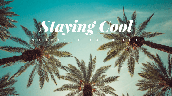 How to stay cool in Marrakech in summer