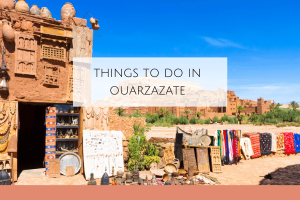 8 Things to do in Ouarzazate