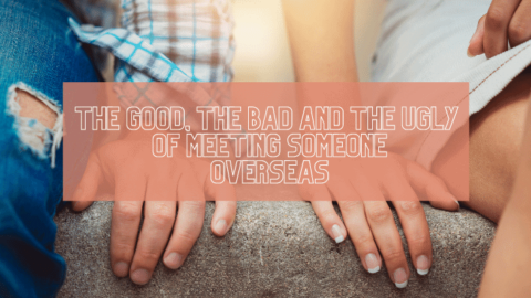 The Good, The Bad, and the Ugly of Meeting Someone Overseas